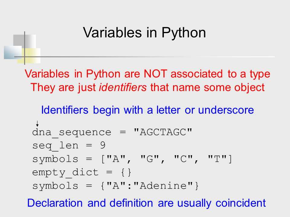 Variables in Python dna_sequence = AGCTAGC seq_len = 9 symbols = [ A , G , C , T ] empty_dict = {} symbols = { A : Adenine } Variables in Python are NOT associated to a type They are just identifiers that name some object Identifiers begin with a letter or underscore Declaration and definition are usually coincident