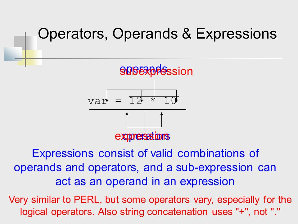 Operators, Operands & Expressions var = 12 * 10 Expressions consist of valid combinations of operands and operators, and a sub-expression can act as an operand in an expression operands operators expression subexpression Very similar to PERL, but some operators vary, especially for the logical operators.