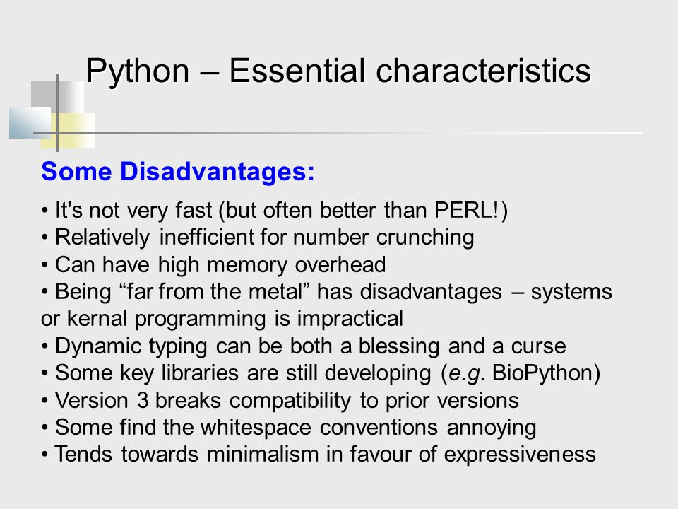 Python – Essential characteristics Some Disadvantages: It s not very fast (but often better than PERL!) Relatively inefficient for number crunching Can have high memory overhead Being far from the metal has disadvantages – systems or kernal programming is impractical Dynamic typing can be both a blessing and a curse Some key libraries are still developing (e.g.
