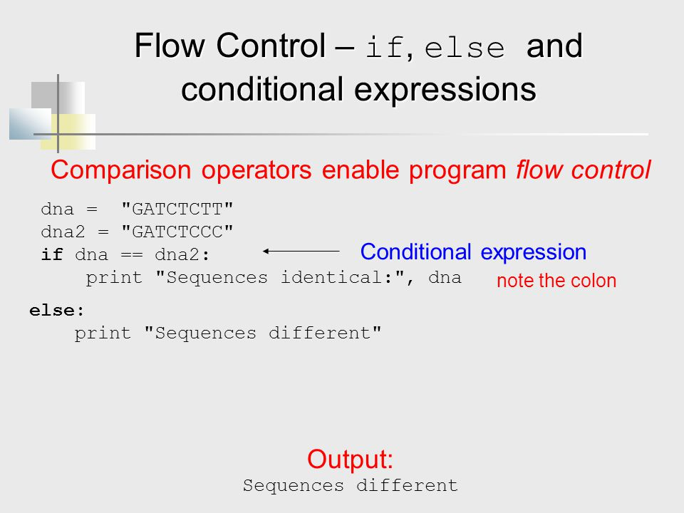 Flow Control – if, else and conditional expressions Comparison operators enable program flow control dna = GATCTCTT dna2 = GATCTCCC if dna == dna2: print Sequences identical: , dna Conditional expression note the colon else: print Sequences different Output: Sequences different