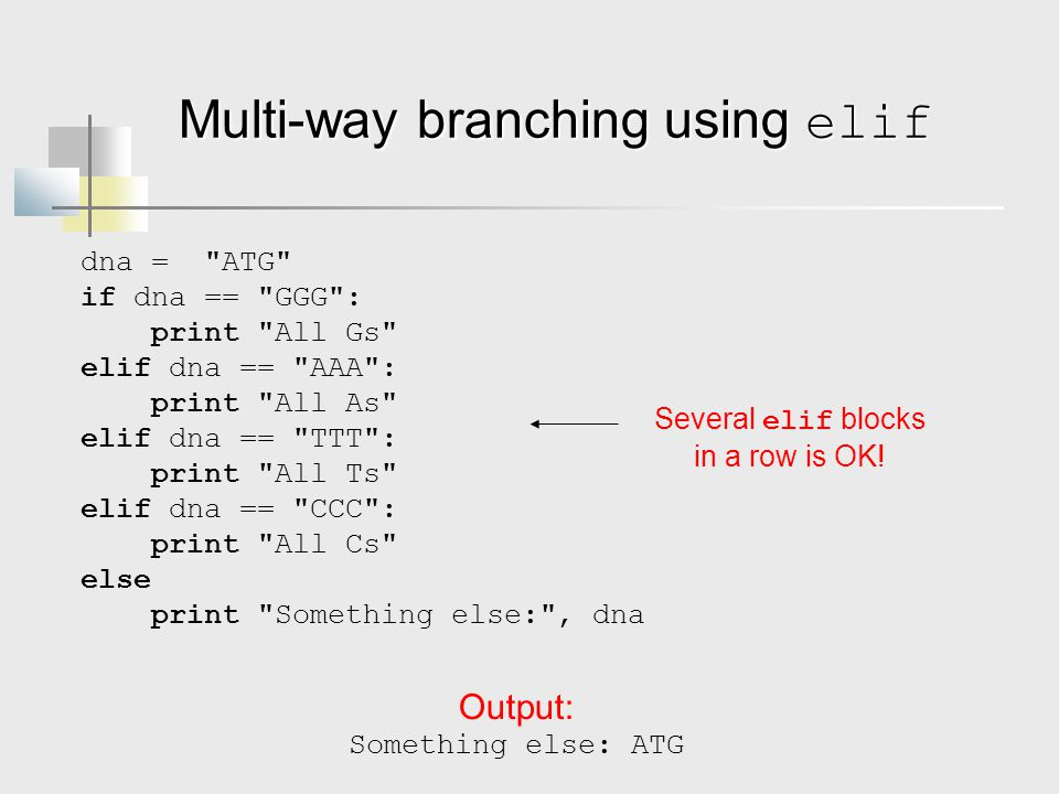 Multi-way branching using elif dna = ATG if dna == GGG : print All Gs elif dna == AAA : print All As elif dna == TTT : print All Ts elif dna == CCC : print All Cs else print Something else: , dna Output: Something else: ATG Several elif blocks in a row is OK!
