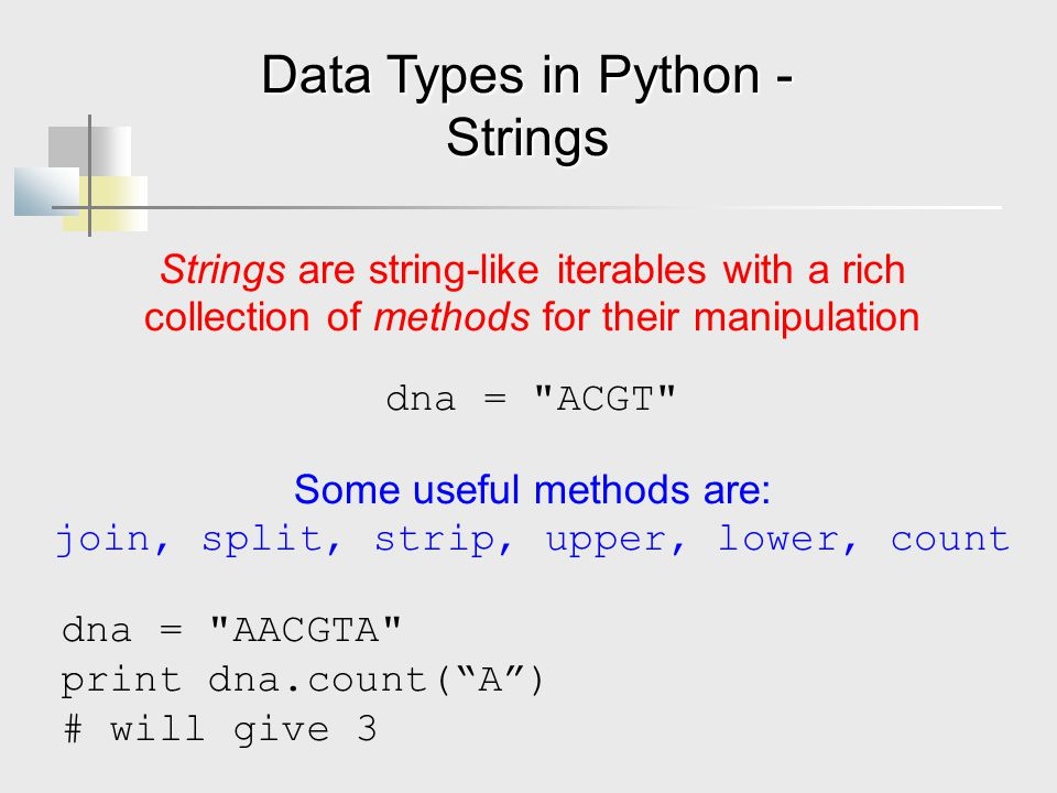 Data Types in Python - Strings Strings are string-like iterables with a rich collection of methods for their manipulation dna = ACGT Some useful methods are: join, split, strip, upper, lower, count dna = AACGTA print dna.count( A ) # will give 3