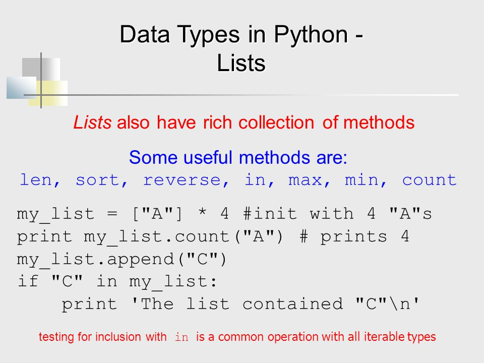 Data Types in Python - Lists Lists also have rich collection of methods Some useful methods are: len, sort, reverse, in, max, min, count my_list = [ A ] * 4 #init with 4 A s print my_list.count( A ) # prints 4 my_list.append( C ) if C in my_list: print The list contained C \n testing for inclusion with in is a common operation with all iterable types