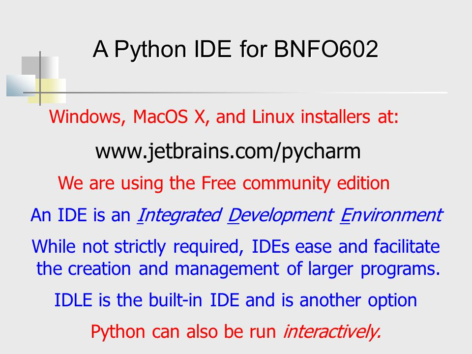 A Python IDE for BNFO602 Windows, MacOS X, and Linux installers at: We are using the Free community edition www.jetbrains.com/pycharm An IDE is an Integrated Development Environment While not strictly required, IDEs ease and facilitate the creation and management of larger programs.