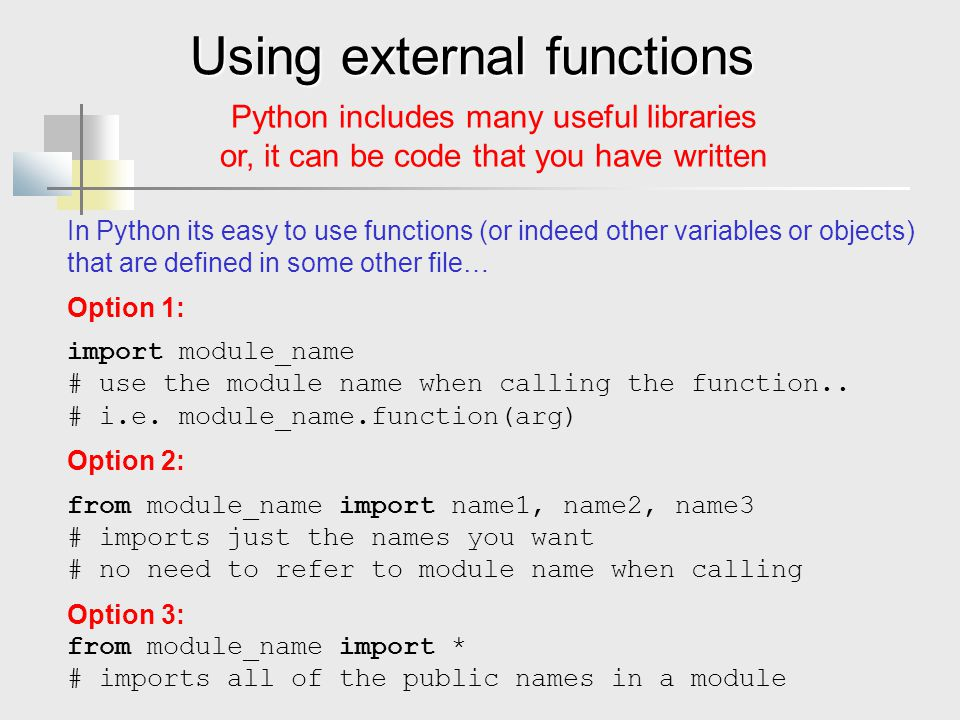 Using external functions Python includes many useful libraries or, it can be code that you have written In Python its easy to use functions (or indeed other variables or objects) that are defined in some other file… Option 1: import module_name # use the module name when calling the function..