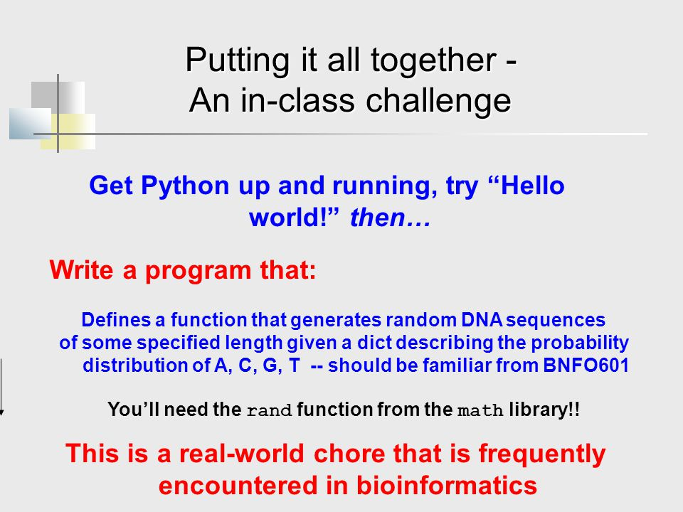 Putting it all together - An in-class challenge Write a program that: Defines a function that generates random DNA sequences of some specified length given a dict describing the probability distribution of A, C, G, T -- should be familiar from BNFO601 You'll need the rand function from the math library!.