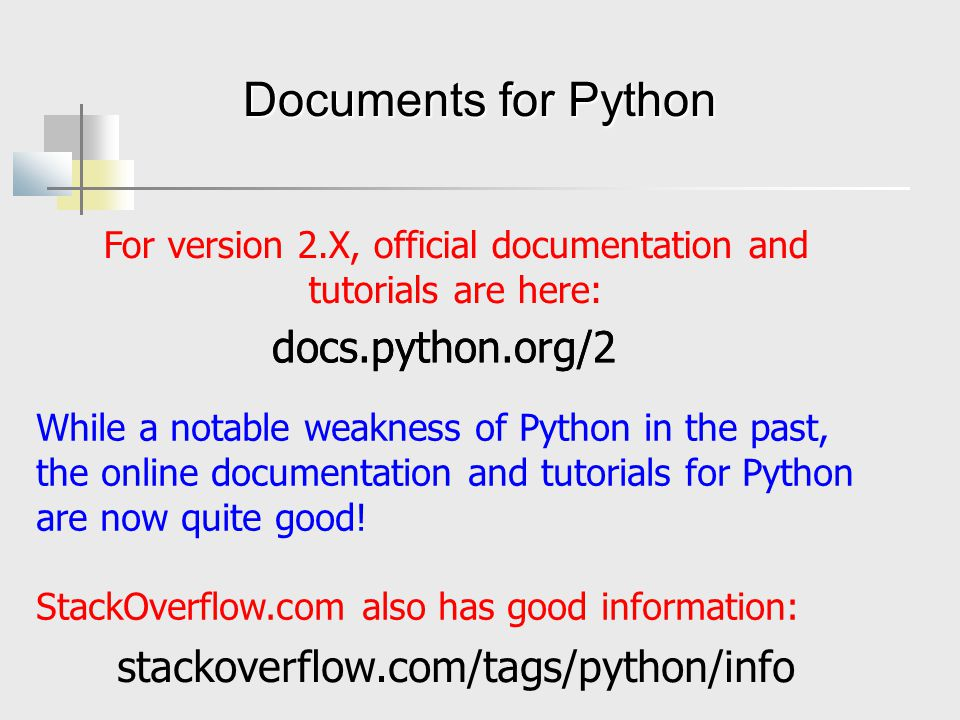 Documents for Python For version 2.X, official documentation and tutorials are here: docs.python.org/2 While a notable weakness of Python in the past, the online documentation and tutorials for Python are now quite good.