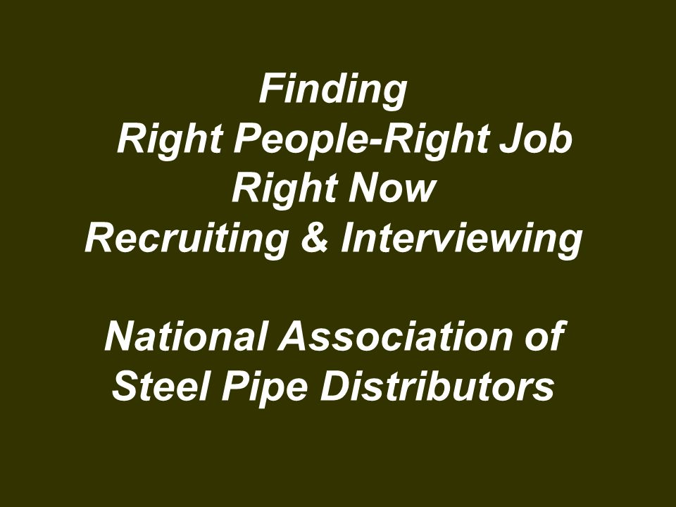 Finding Right People-Right Job Right Now Recruiting & Interviewing National Association of Steel Pipe Distributors