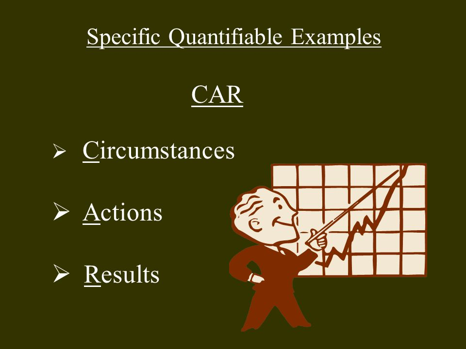 Specific Quantifiable Examples CAR  Circumstances  Actions  Results