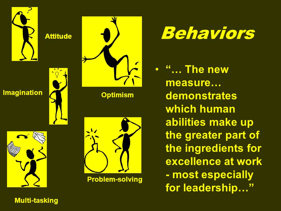 Behaviors … The new measure… demonstrates which human abilities make up the greater part of the ingredients for excellence at work - most especially for leadership… Attitude Optimism Imagination Multi-tasking Problem-solving Attitude