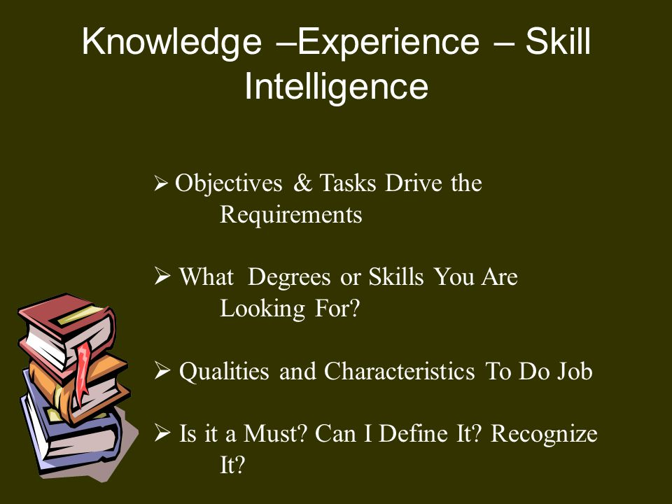 Knowledge –Experience – Skill Intelligence  Objectives & Tasks Drive the Requirements  What Degrees or Skills You Are Looking For.
