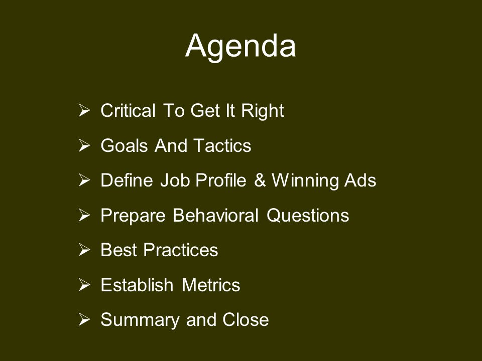Agenda  Critical To Get It Right  Goals And Tactics  Define Job Profile & Winning Ads  Prepare Behavioral Questions  Best Practices  Establish Metrics  Summary and Close