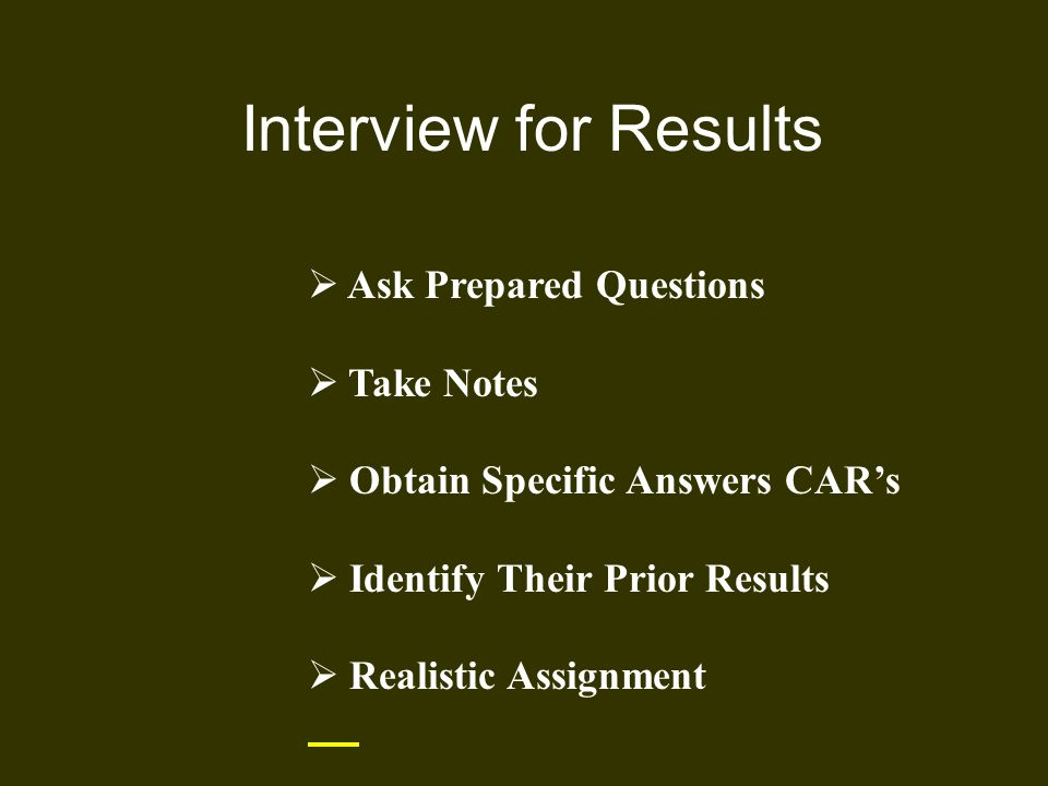 Interview for Results  Ask Prepared Questions  Take Notes  Obtain Specific Answers CAR's  Identify Their Prior Results  Realistic Assignment