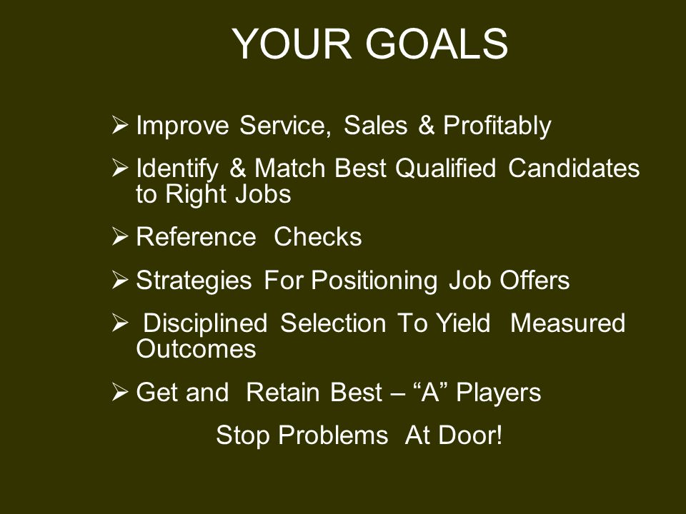 YOUR GOALS  Improve Service, Sales & Profitably  Identify & Match Best Qualified Candidates to Right Jobs  Reference Checks  Strategies For Positioning Job Offers  Disciplined Selection To Yield Measured Outcomes  Get and Retain Best – A Players Stop Problems At Door!