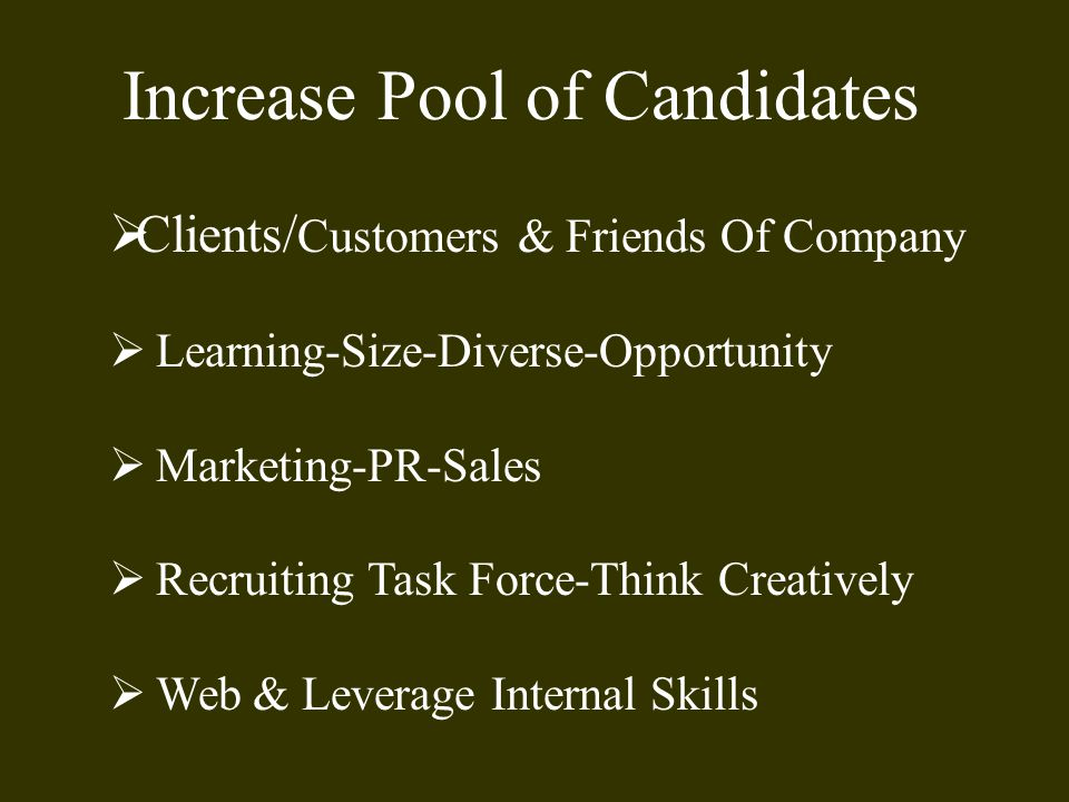 Increase Pool of Candidates  Clients/ Customers & Friends Of Company  Learning-Size-Diverse-Opportunity  Marketing-PR-Sales  Recruiting Task Force-Think Creatively  Web & Leverage Internal Skills