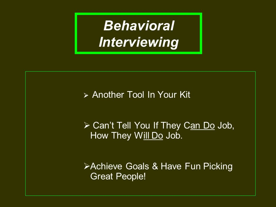 Behavioral Interviewing  Another Tool In Your Kit  Can't Tell You If They Can Do Job, How They Will Do Job.