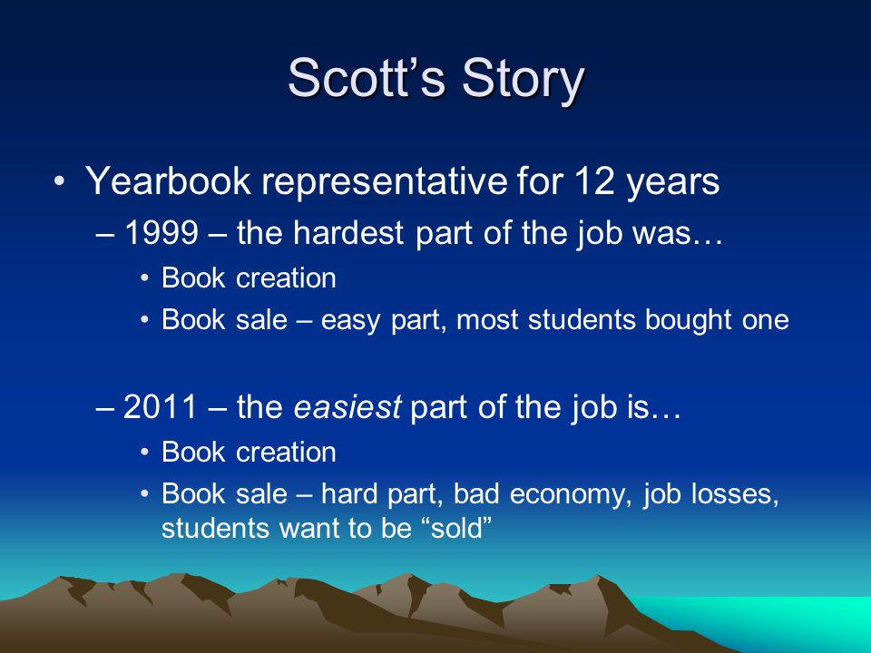 Scott's Story Yearbook representative for 12 years –1999 – the hardest part of the job was… Book creation Book sale – easy part, most students bought one –2011 – the easiest part of the job is… Book creation Book sale – hard part, bad economy, job losses, students want to be sold