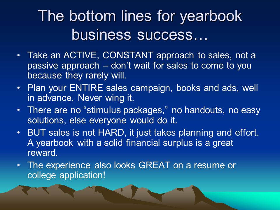 The bottom lines for yearbook business success… Take an ACTIVE, CONSTANT approach to sales, not a passive approach – don't wait for sales to come to you because they rarely will.
