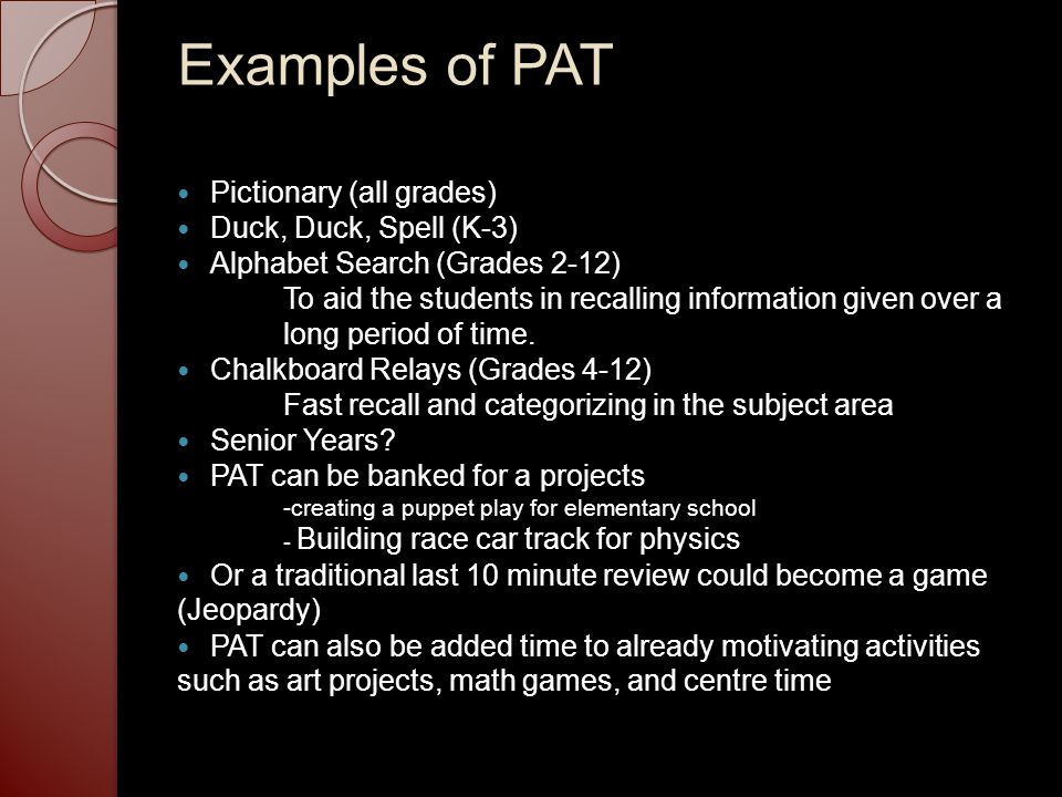 Examples of PAT Pictionary (all grades) Duck, Duck, Spell (K-3) Alphabet Search (Grades 2-12) To aid the students in recalling information given over