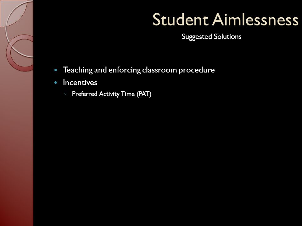 Student Aimlessness Teaching and enforcing classroom procedure Incentives ◦ Preferred Activity Time (PAT) Suggested Solutions