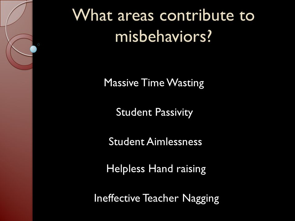 What areas contribute to misbehaviors? Massive Time Wasting Student Passivity Student Aimlessness Helpless Hand raising Ineffective Teacher Nagging
