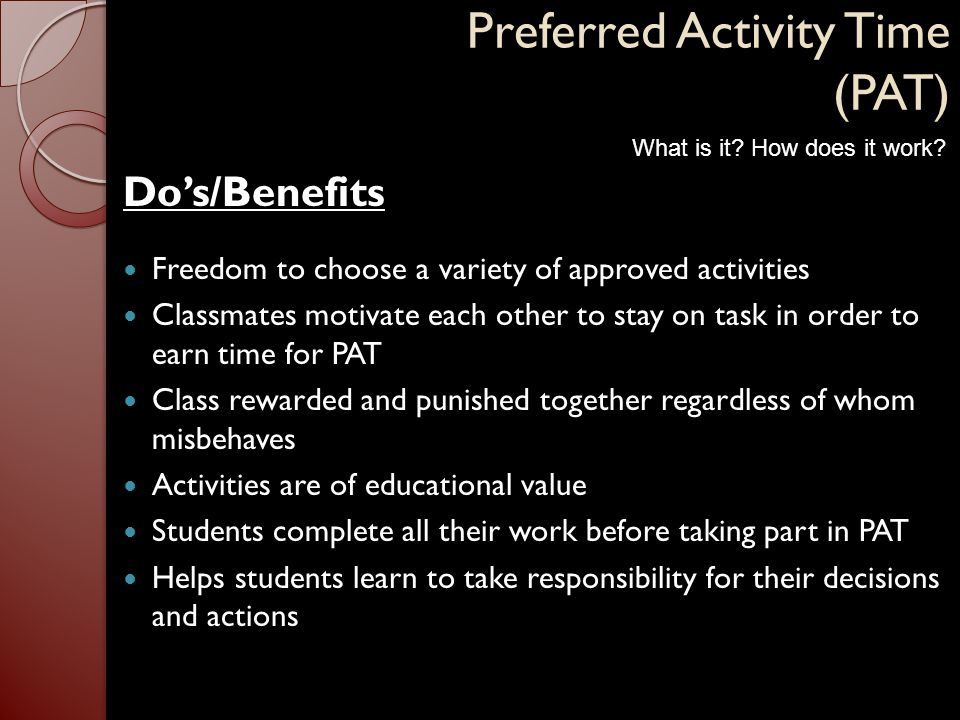 Preferred Activity Time (PAT) Do's/Benefits Freedom to choose a variety of approved activities Classmates motivate each other to stay on task in order