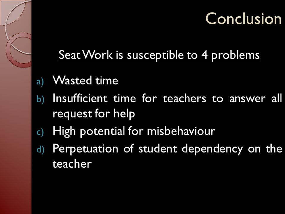 Conclusion Seat Work is susceptible to 4 problems a) Wasted time b) Insufficient time for teachers to answer all request for help c) High potential fo