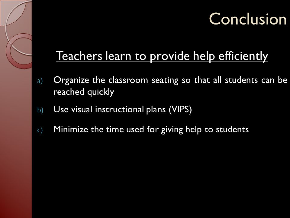 Conclusion Teachers learn to provide help efficiently a) Organize the classroom seating so that all students can be reached quickly b) Use visual inst