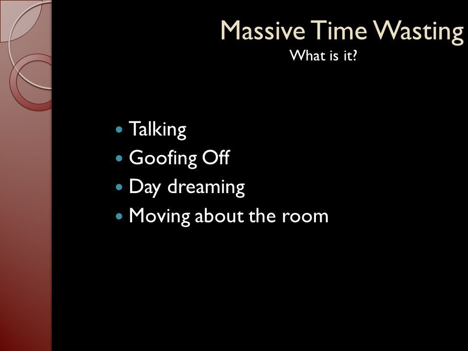 Massive Time Wasting  One or more of the four disruptions mentioned were present about 95% of the time during any classroom disruption  In a well-managed classroom one of the mentioned disruptions occurred about every two minutes  In an unruly class the disruptions averaged about 2 ½ per minute  With dealing with disruptions 50% of teaching time was lost  An average class took 5-7 minutes after the bell rang to get going  Transitions between activities took 5 minutes  Expert time wasters take every advantage possible Did you know?