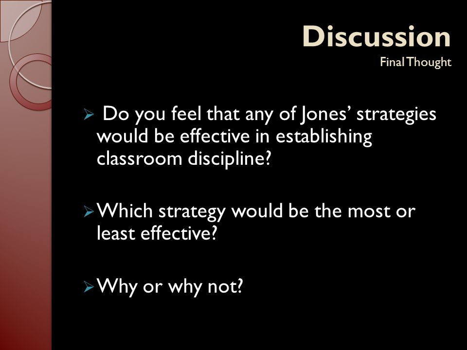 Discussion Final Thought  Do you feel that any of Jones' strategies would be effective in establishing classroom discipline?  Which strategy would b