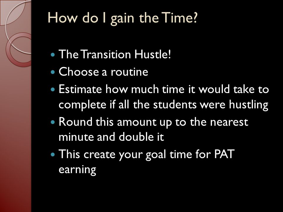 Preferred Activity Time (PAT) Do's/Benefits Freedom to choose a variety of approved activities Classmates motivate each other to stay on task in order to earn time for PAT Class rewarded and punished together regardless of whom misbehaves Activities are of educational value Students complete all their work before taking part in PAT Helps students learn to take responsibility for their decisions and actions What is it.