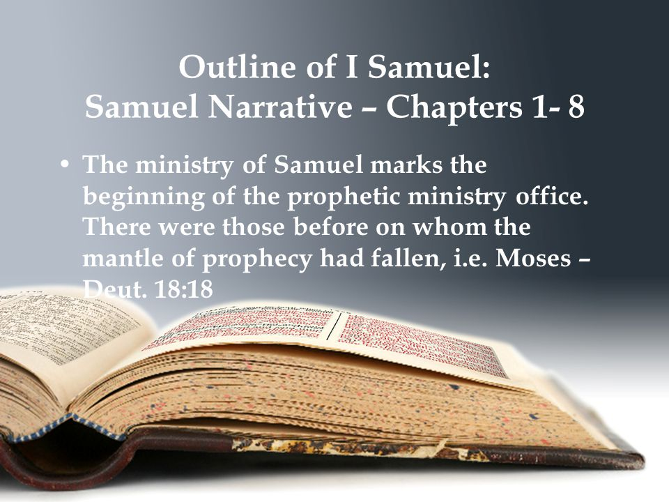 Outline of I Samuel: Samuel Narrative – Chapters 1- 8 The ministry of Samuel marks the beginning of the prophetic ministry office.