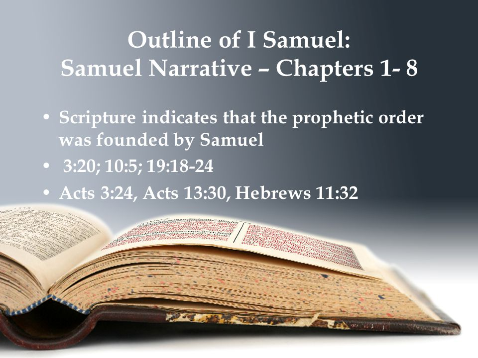 Outline of I Samuel: Samuel Narrative – Chapters 1- 8 Scripture indicates that the prophetic order was founded by Samuel 3:20; 10:5; 19:18-24 Acts 3:24, Acts 13:30, Hebrews 11:32