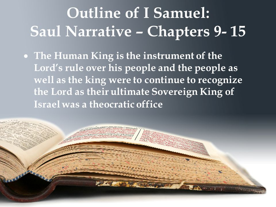 Outline of I Samuel: Saul Narrative – Chapters 9- 15  The Human King is the instrument of the Lord's rule over his people and the people as well as the king were to continue to recognize the Lord as their ultimate Sovereign King of Israel was a theocratic office