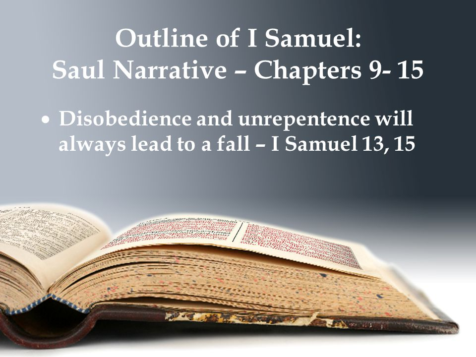 Outline of I Samuel: Saul Narrative – Chapters 9- 15  Disobedience and unrepentence will always lead to a fall – I Samuel 13, 15