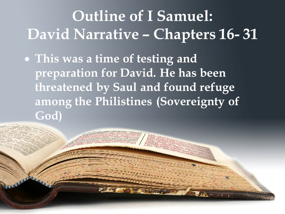 Outline of I Samuel: David Narrative – Chapters 16- 31  This was a time of testing and preparation for David.