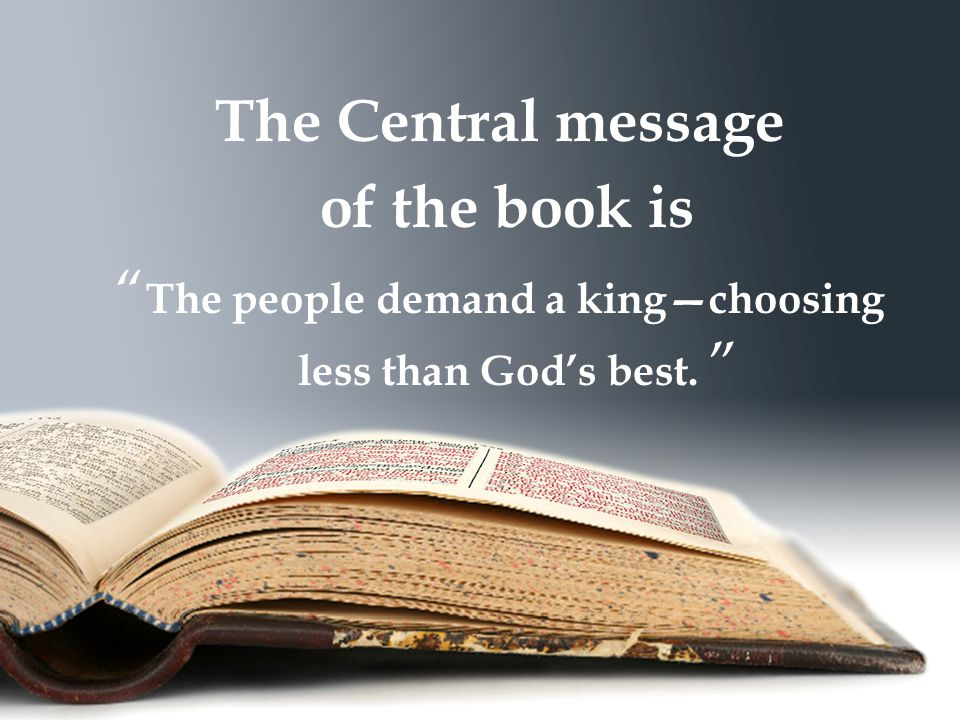 The Central message of the book is The people demand a king—choosing less than God's best.