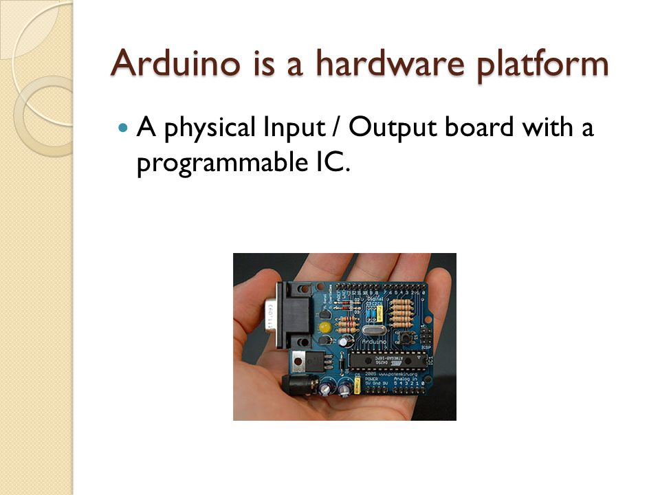 Arduino is a hardware platform A physical Input / Output board with a programmable IC.