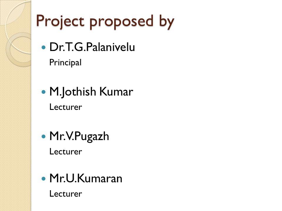 Project proposed by Dr.T.G.Palanivelu Principal M.Jothish Kumar Lecturer Mr.V.Pugazh Lecturer Mr.U.Kumaran Lecturer