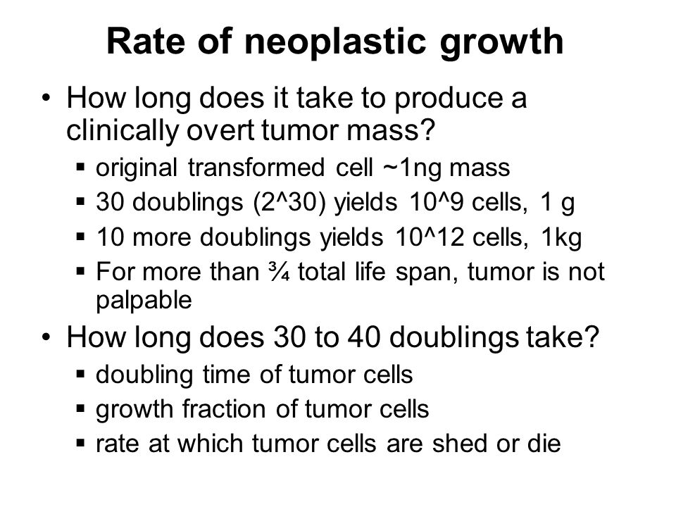 Rate of neoplastic growth How long does it take to produce a clinically overt tumor mass.