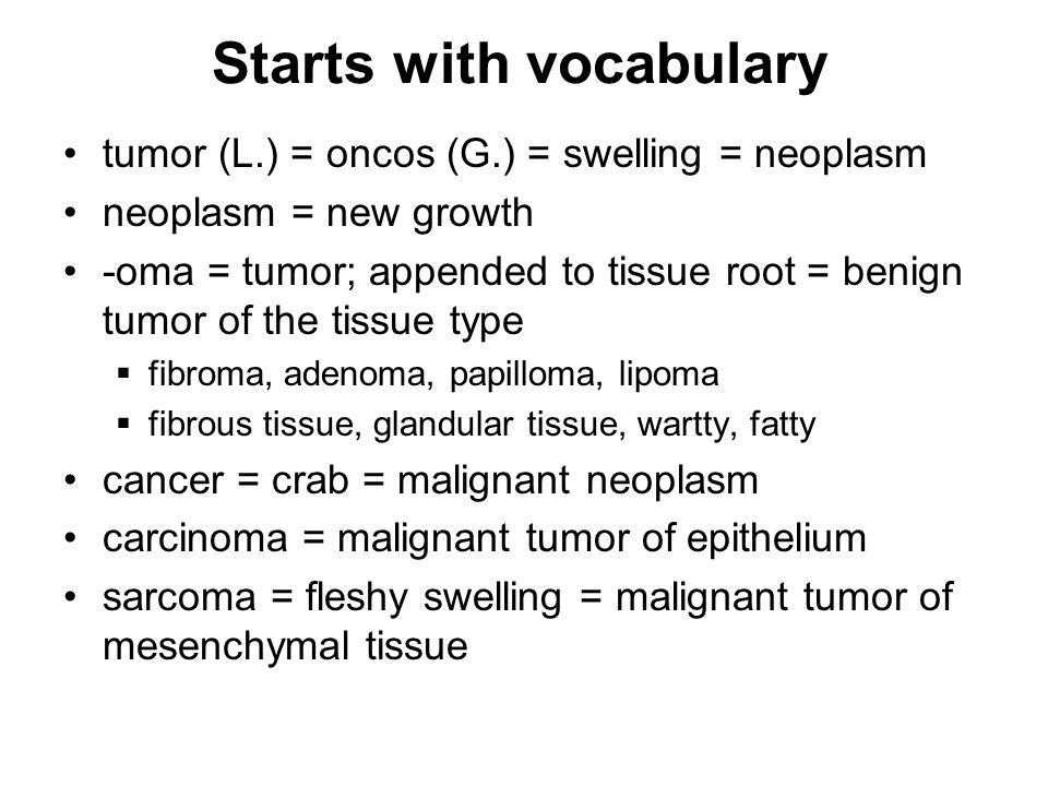 Starts with vocabulary tumor (L.) = oncos (G.) = swelling = neoplasm neoplasm = new growth -oma = tumor; appended to tissue root = benign tumor of the tissue type  fibroma, adenoma, papilloma, lipoma  fibrous tissue, glandular tissue, wartty, fatty cancer = crab = malignant neoplasm carcinoma = malignant tumor of epithelium sarcoma = fleshy swelling = malignant tumor of mesenchymal tissue