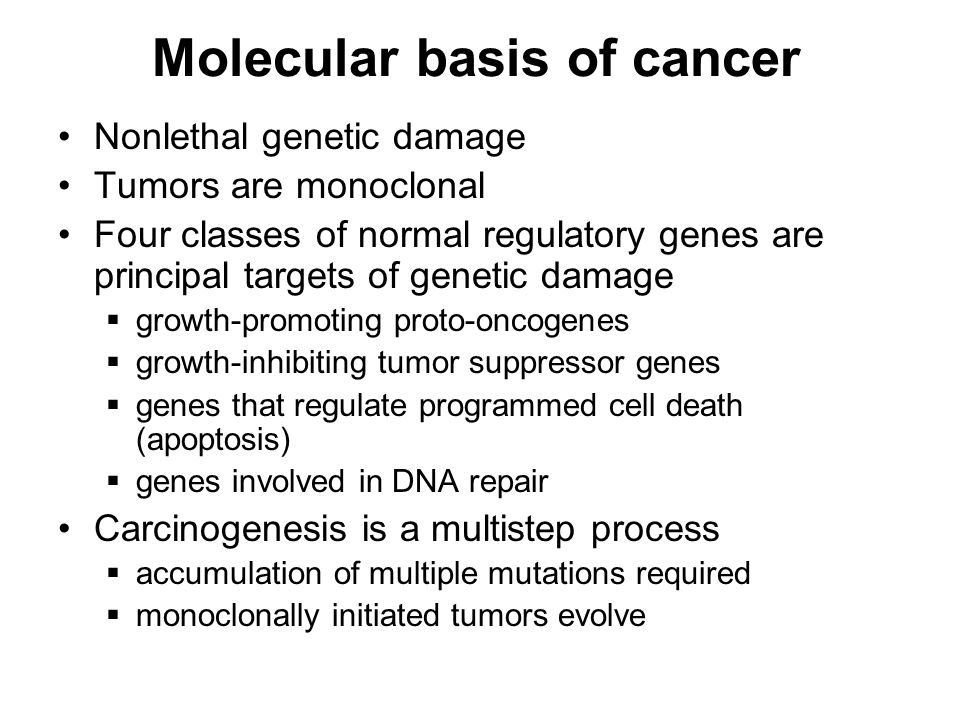 Molecular basis of cancer Nonlethal genetic damage Tumors are monoclonal Four classes of normal regulatory genes are principal targets of genetic damage  growth-promoting proto-oncogenes  growth-inhibiting tumor suppressor genes  genes that regulate programmed cell death (apoptosis)  genes involved in DNA repair Carcinogenesis is a multistep process  accumulation of multiple mutations required  monoclonally initiated tumors evolve