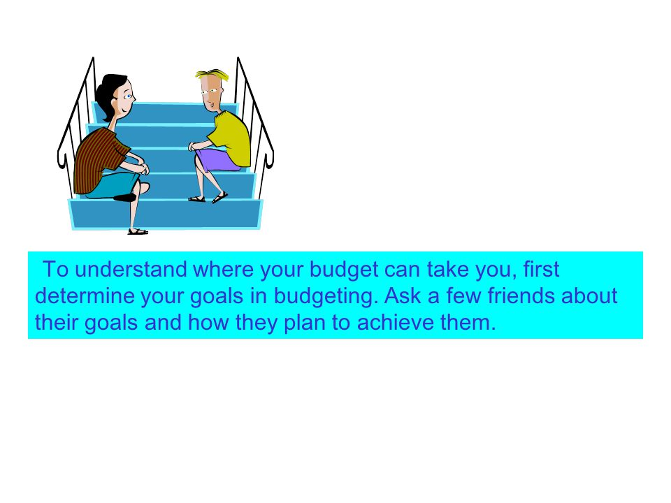 To understand where your budget can take you, first determine your goals in budgeting. Ask a few friends about their goals and how they plan to achiev