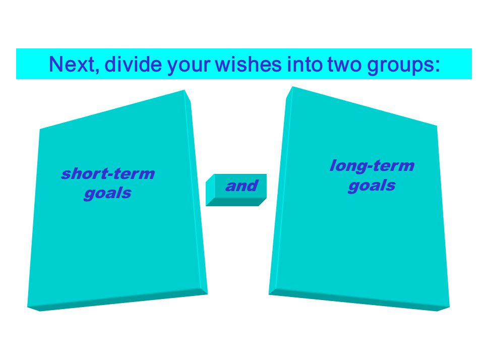 Next, divide your wishes into two groups: short-term goals and long-term goals