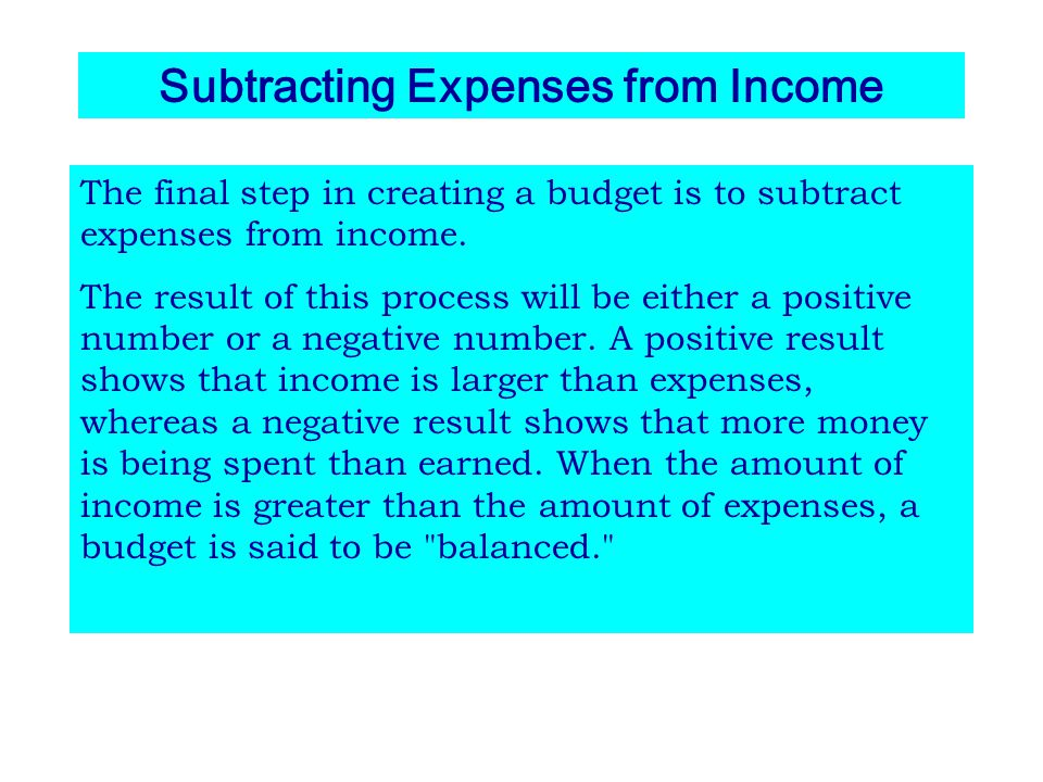 Subtracting Expenses from Income The final step in creating a budget is to subtract expenses from income. The result of this process will be either a