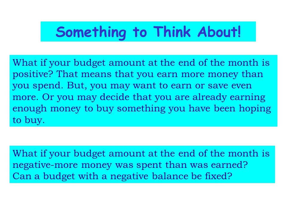 Something to Think About! What if your budget amount at the end of the month is positive? That means that you earn more money than you spend. But, you