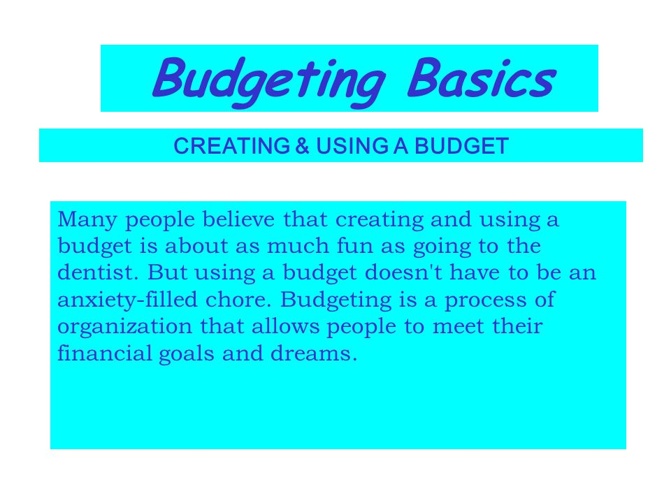 Budgeting Basics CREATING & USING A BUDGET Many people believe that creating and using a budget is about as much fun as going to the dentist. But usin