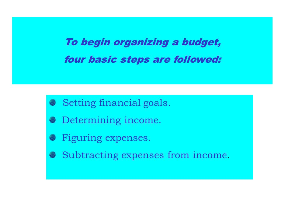 To begin organizing a budget, four basic steps are followed: Setting financial goals. Determining income. Figuring expenses. Subtracting expenses from
