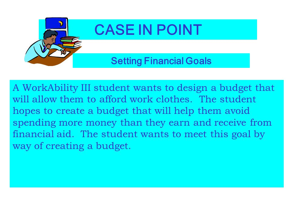 CASE IN POINT Setting Financial Goals A WorkAbility III student wants to design a budget that will allow them to afford work clothes. The student hope