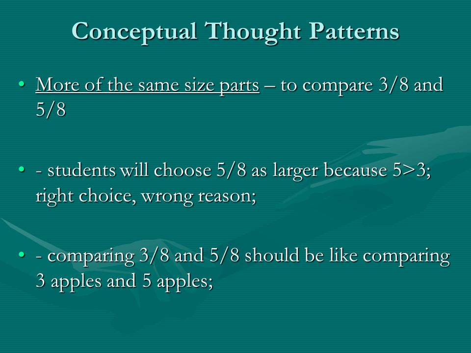 Conceptual Thought Patterns More of the same size parts – to compare 3/8 and 5/8More of the same size parts – to compare 3/8 and 5/8 - students will choose 5/8 as larger because 5>3; right choice, wrong reason;- students will choose 5/8 as larger because 5>3; right choice, wrong reason; - comparing 3/8 and 5/8 should be like comparing 3 apples and 5 apples;- comparing 3/8 and 5/8 should be like comparing 3 apples and 5 apples;